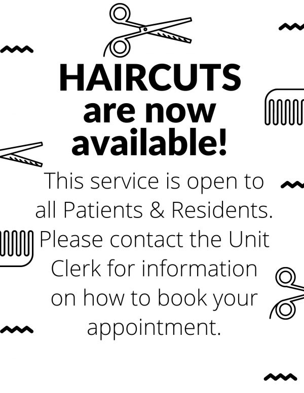 Haircuts are now available!  This service is open to all Patients & Residents.  Please contact the Unit Clerk for information on how to book your appointment.